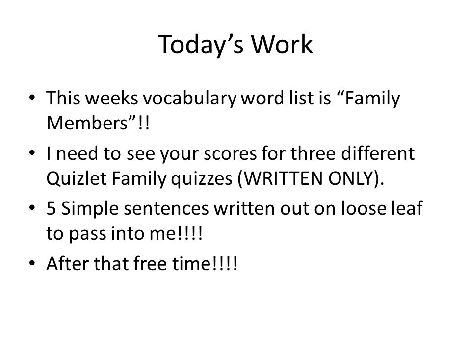 Todays Work This weeks vocabulary word list is Family Members!! I need to see your scores for three different Quizlet Family quizzes (WRITTEN ONLY). 5