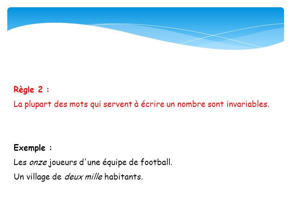 Règle 2 : La plupart des mots qui servent à écrire un nombre sont invariables. Exemple : Les onze joueurs d'une équipe de football. Un village de deux