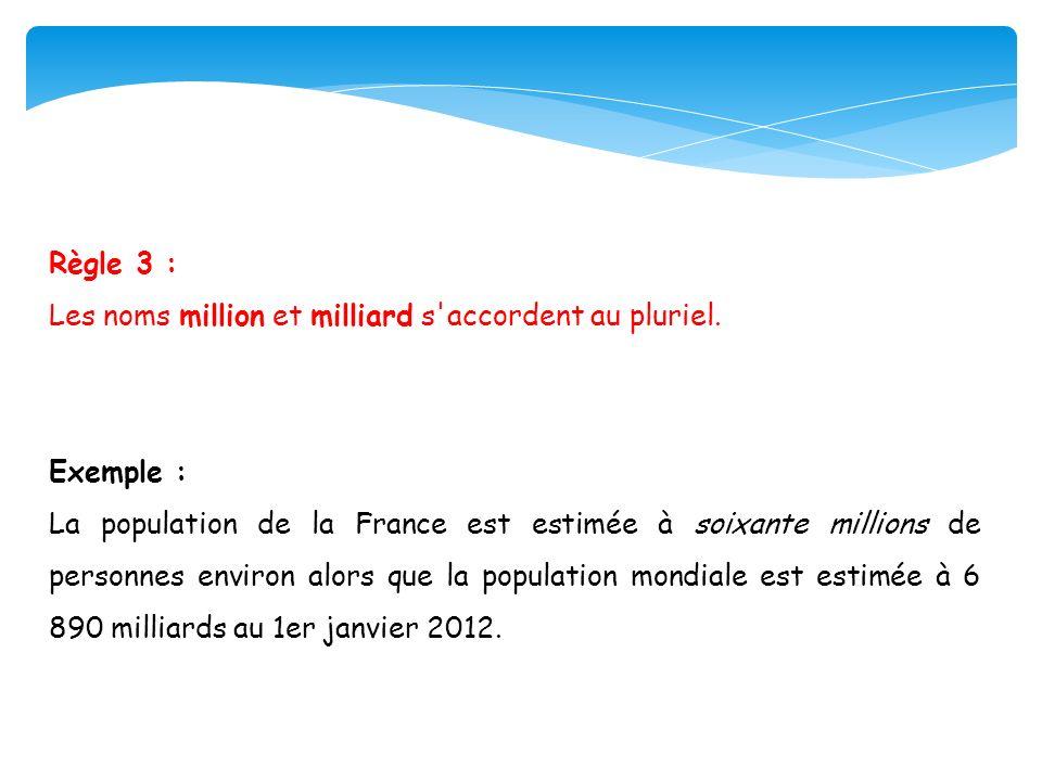 Règle 3 : Les noms million et milliard s'accordent au pluriel. Exemple : La population de la France est estimée à soixante millions de personnes envir