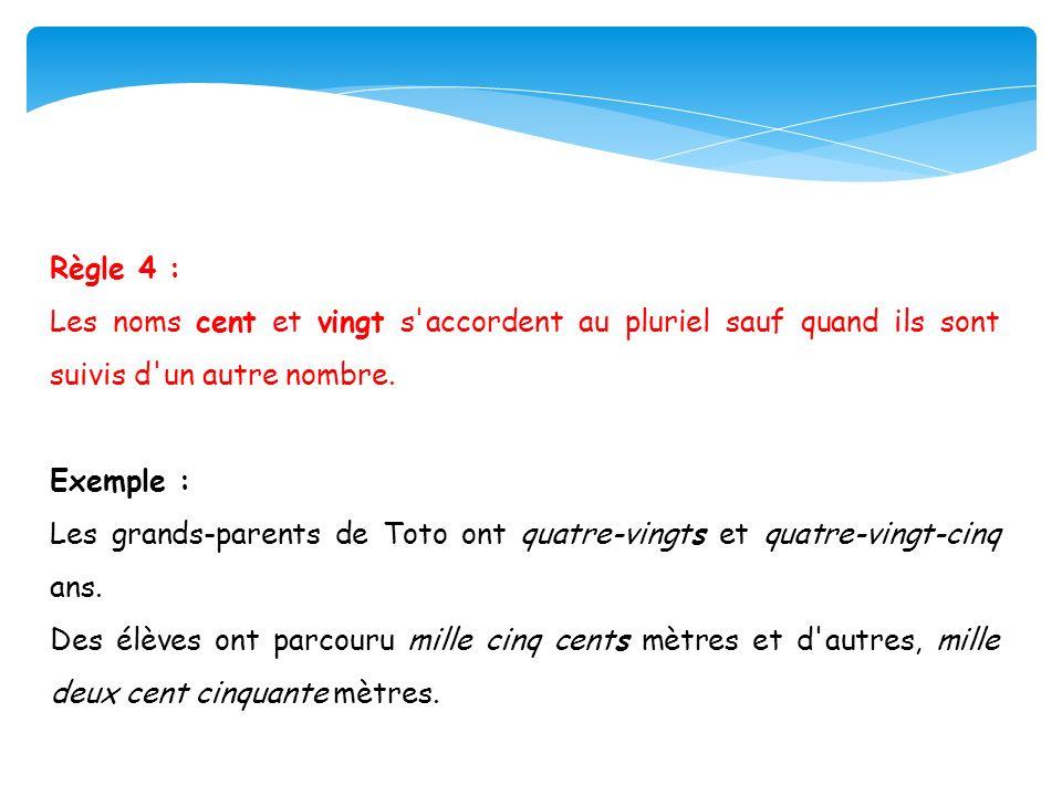 Règle 4 : Les noms cent et vingt s'accordent au pluriel sauf quand ils sont suivis d'un autre nombre. Exemple : Les grands-parents de Toto ont quatre-