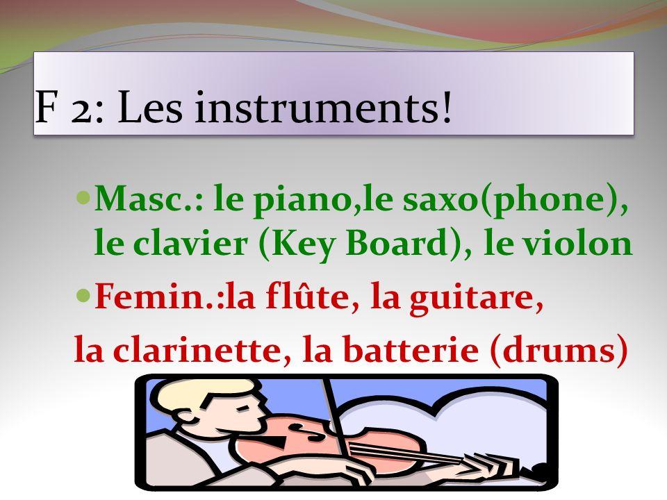 F 2: Les instruments! Masc.: le piano,le saxo(phone), le clavier (Key Board), le violon Femin.:la flûte, la guitare, la clarinette, la batterie (drums