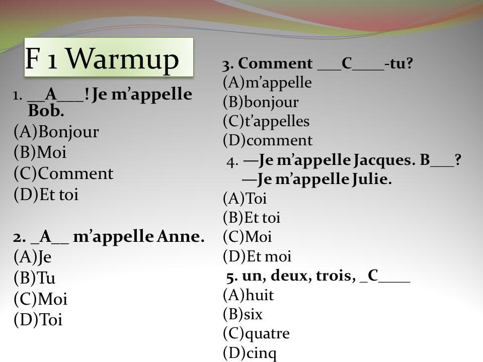 F 1 Warmup 1. __A___! Je mappelle Bob. (A)Bonjour (B)Moi (C)Comment (D)Et toi 2. _A__ mappelle Anne. (A)Je (B)Tu (C)Moi (D)Toi 3. Comment ___C____-tu?