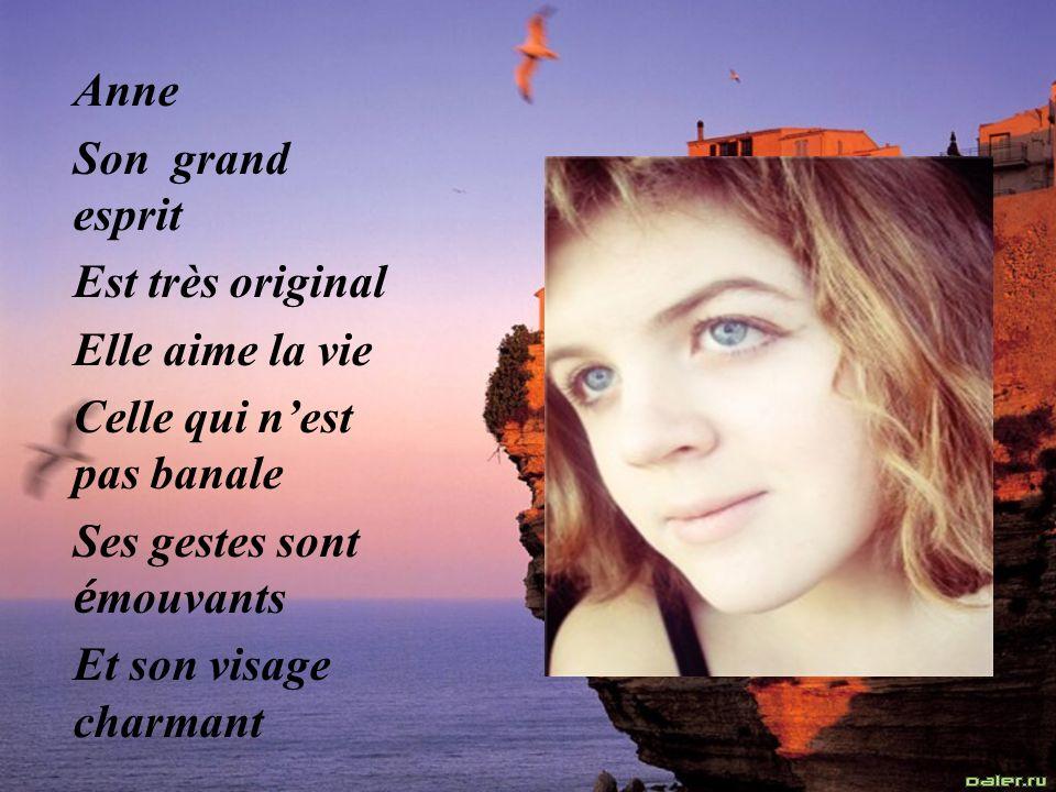Anne Son grand esprit Est très original Elle aime la vie Celle qui nest pas banale Ses gestes sont é mouvants Et son visage charmant