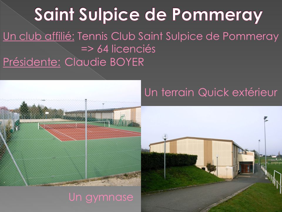Un club affilié: Tennis Club Saint Sulpice de Pommeray => 64 licenciés Présidente: Claudie BOYER Un terrain Quick extérieur Un gymnase