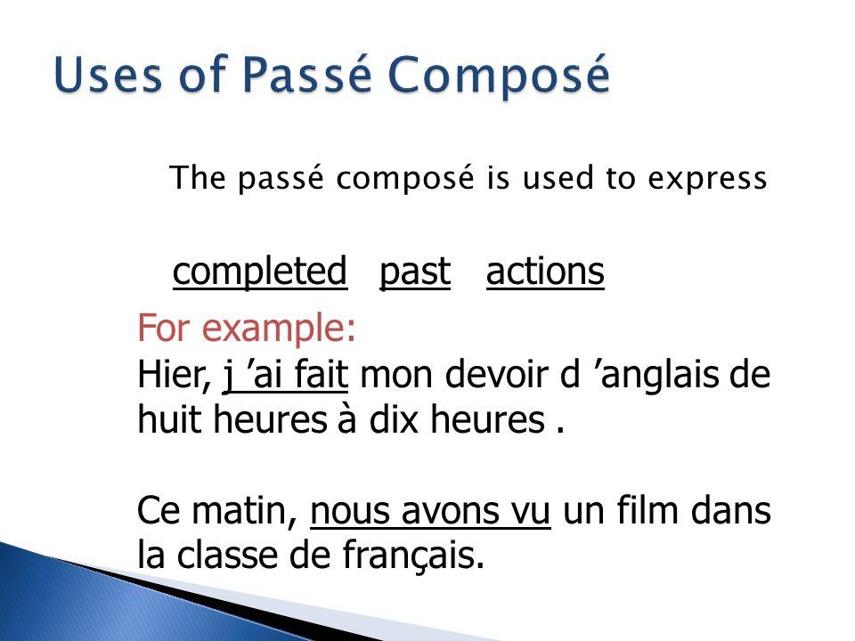 The passé composé is used to express completed For example: Hier, j ai fait mon devoir d anglais de huit heures à dix heures.