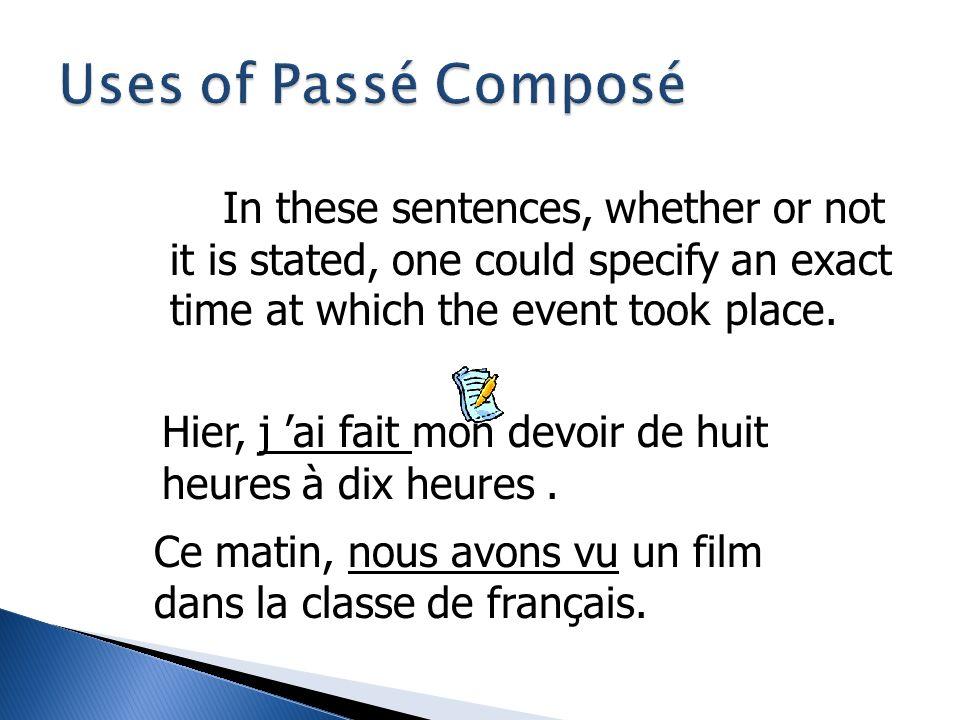 The passé composé is used to express completed For example: Hier, j ai fait mon devoir d anglais de huit heures à dix heures. Ce matin, nous avons vu