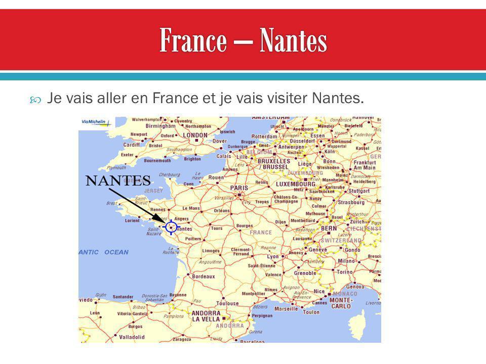 Je vais aller en France et je vais visiter Nantes.