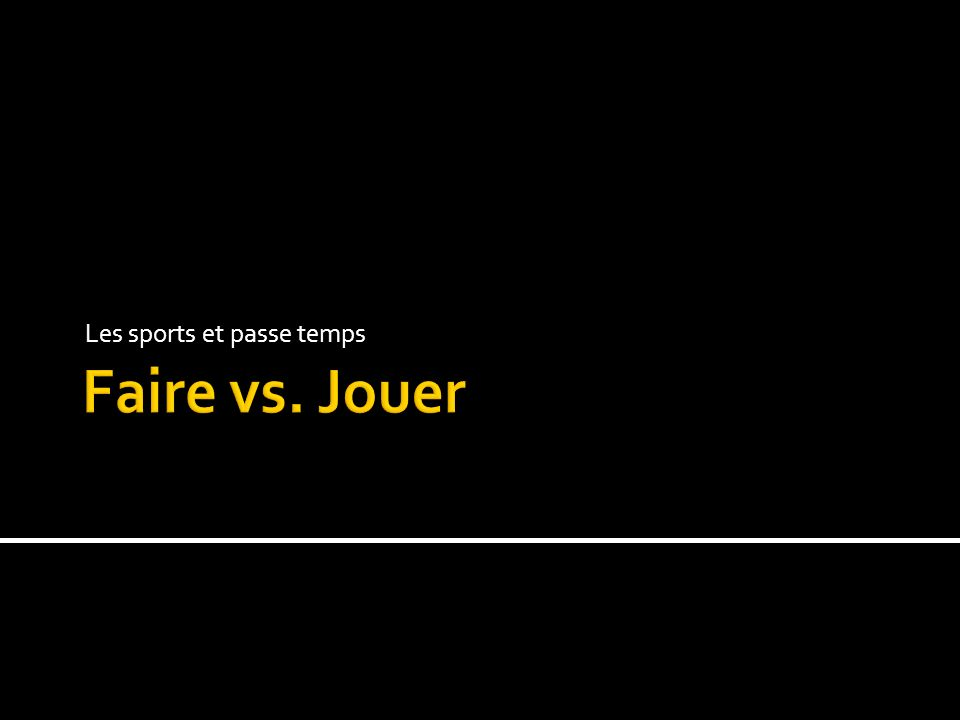 Faire – to make, to do Jouer – to play