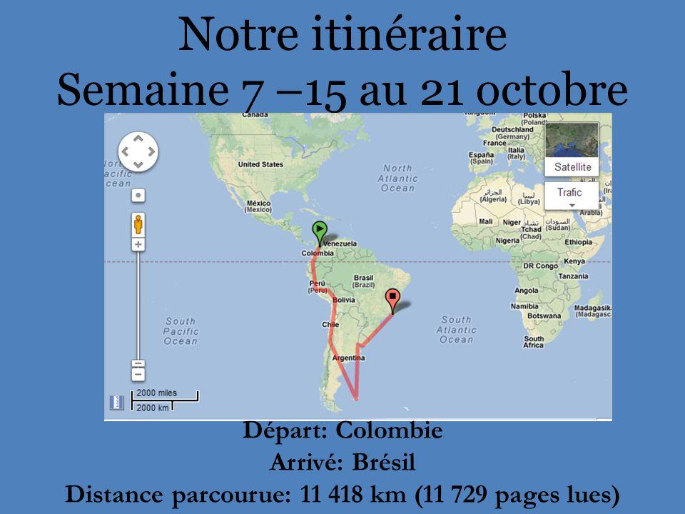 Notre itinéraire Semaine 7 –15 au 21 octobre Départ: Colombie Arrivé: Brésil Distance parcourue: 11 418 km (11 729 pages lues)