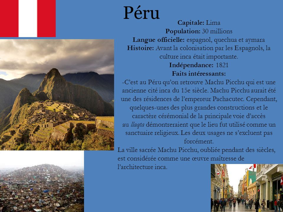 Péru Capitale: Lima Population: 30 millions Langue officielle: espagnol, quechua et aymara Histoire: Avant la colonisation par les Espagnols, la cultu