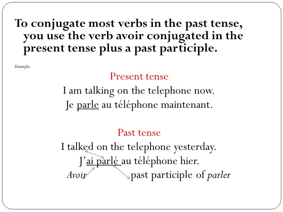 To conjugate most verbs in the past tense, you use the verb avoir conjugated in the present tense plus a past participle.