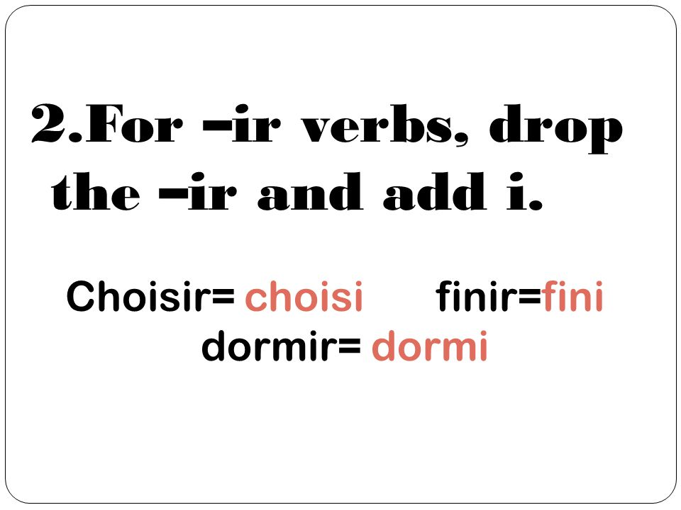 2.For –ir verbs, drop the –ir and add i. Choisir= choisi finir=fini dormir= dormi