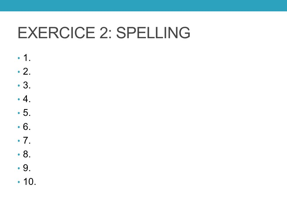 EXERCICE 2: SPELLING 1. 2. 3. 4. 5. 6. 7. 8. 9. 10.