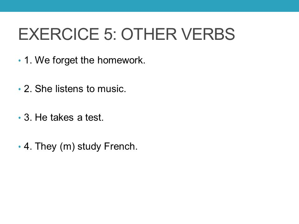 EXERCICE 5: OTHER VERBS 1. We forget the homework. 2. She listens to music. 3. He takes a test. 4. They (m) study French.