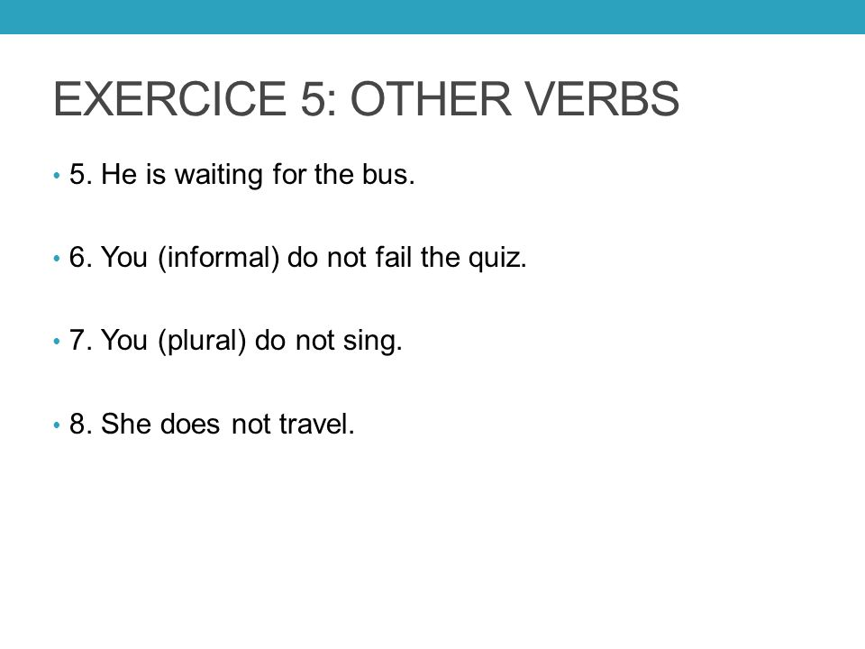EXERCICE 5: OTHER VERBS 5. He is waiting for the bus. 6. You (informal) do not fail the quiz. 7. You (plural) do not sing. 8. She does not travel.
