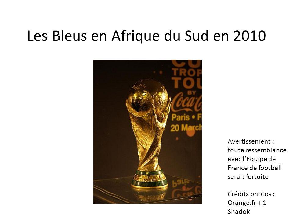 Les Bleus en Afrique du Sud en 2010 Avertissement : toute ressemblance avec lEquipe de France de football serait fortuite Crédits photos : Orange.fr +