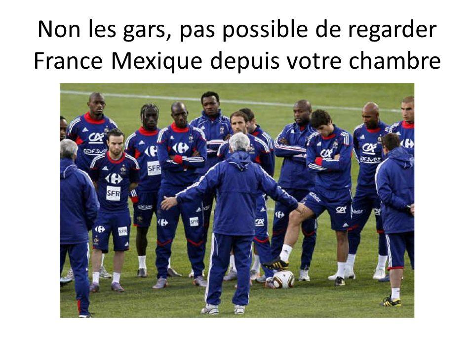 Non les gars, pas possible de regarder France Mexique depuis votre chambre