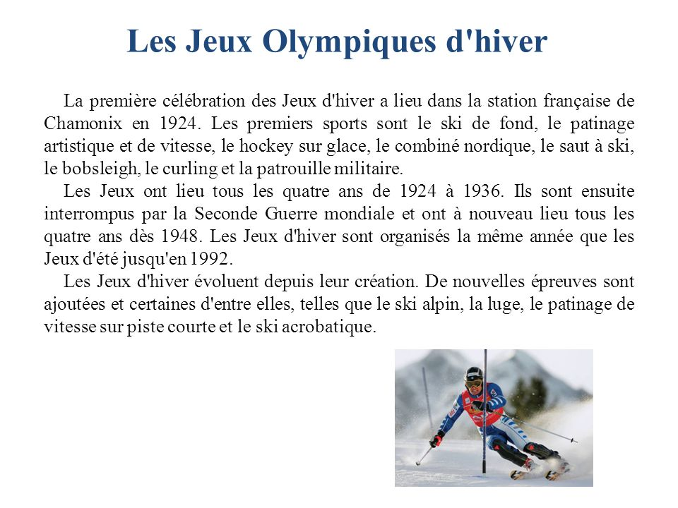 La première célébration des Jeux d'hiver a lieu dans la station française de Chamonix en 1924. Les premiers sports sont le ski de fond, le patinage ar