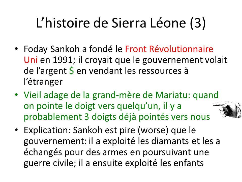 Lhistoire de Sierra Léone (3) Foday Sankoh a fondé le Front Révolutionnaire Uni en 1991; il croyait que le gouvernement volait de largent $ en vendant les ressources à létranger Vieil adage de la grand-mère de Mariatu: quand on pointe le doigt vers quelquun, il y a probablement 3 doigts déjà pointés vers nous Explication: Sankoh est pire (worse) que le gouvernement: il a exploité les diamants et les a échangés pour des armes en poursuivant une guerre civile; il a ensuite exploité les enfants
