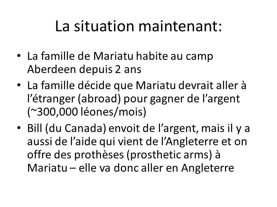 La situation maintenant: La famille de Mariatu habite au camp Aberdeen depuis 2 ans La famille décide que Mariatu devrait aller à létranger (abroad) pour gagner de largent (~300,000 léones/mois) Bill (du Canada) envoit de largent, mais il y a aussi de laide qui vient de lAngleterre et on offre des prothèses (prosthetic arms) à Mariatu – elle va donc aller en Angleterre