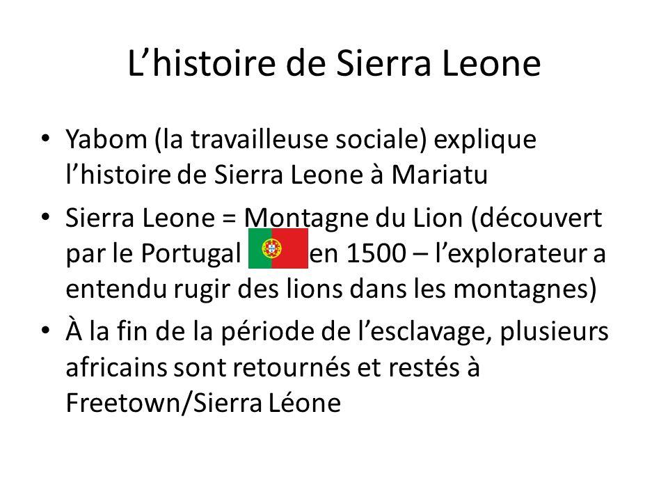 Lhistoire de Sierra Leone Yabom (la travailleuse sociale) explique lhistoire de Sierra Leone à Mariatu Sierra Leone = Montagne du Lion (découvert par le Portugal en 1500 – lexplorateur a entendu rugir des lions dans les montagnes) À la fin de la période de lesclavage, plusieurs africains sont retournés et restés à Freetown/Sierra Léone