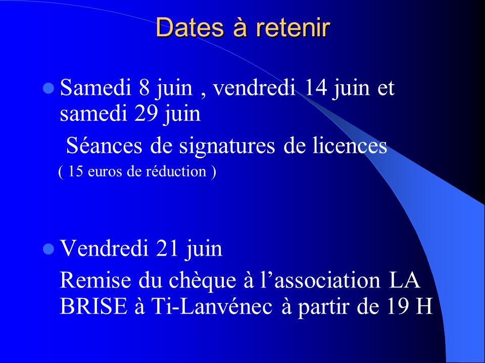 Dates à retenir Samedi 8 juin, vendredi 14 juin et samedi 29 juin Séances de signatures de licences ( 15 euros de réduction ) Vendredi 21 juin Remise du chèque à lassociation LA BRISE à Ti-Lanvénec à partir de 19 H