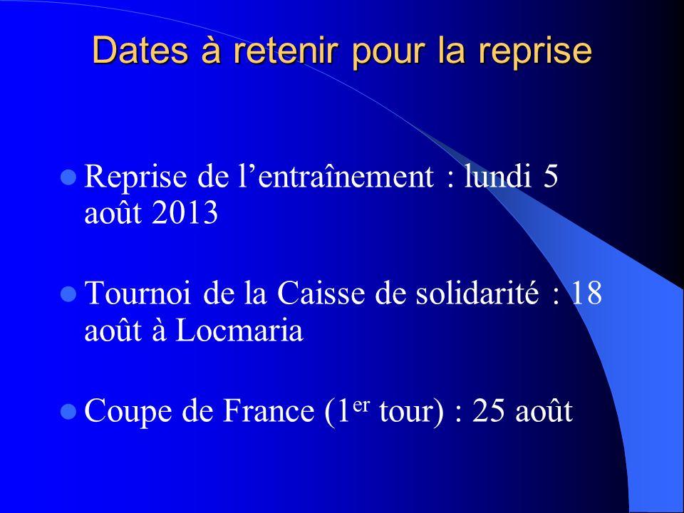 Dates à retenir pour la reprise Reprise de lentraînement : lundi 5 août 2013 Tournoi de la Caisse de solidarité : 18 août à Locmaria Coupe de France (1 er tour) : 25 août