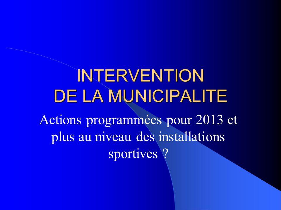 INTERVENTION DE LA MUNICIPALITE Actions programmées pour 2013 et plus au niveau des installations sportives ?