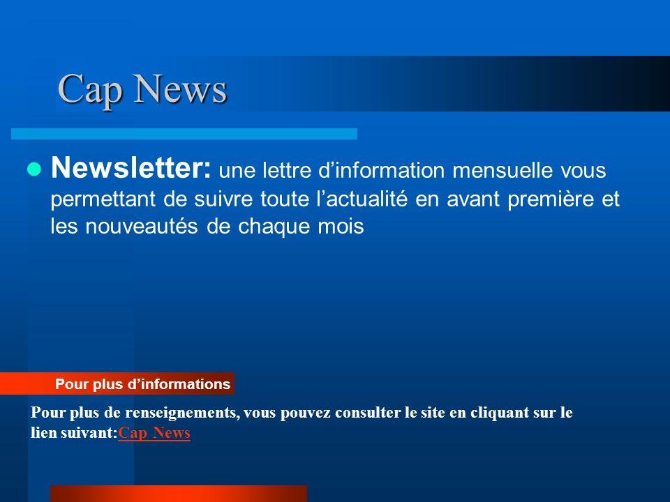 Cap News Newsletter: une lettre dinformation mensuelle vous permettant de suivre toute lactualité en avant première et les nouveautés de chaque mois P