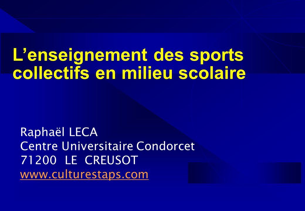 Lenseignement des sports collectifs en milieu scolaire Raphaël LECA Centre Universitaire Condorcet 71200 LE CREUSOT www.culturestaps.com