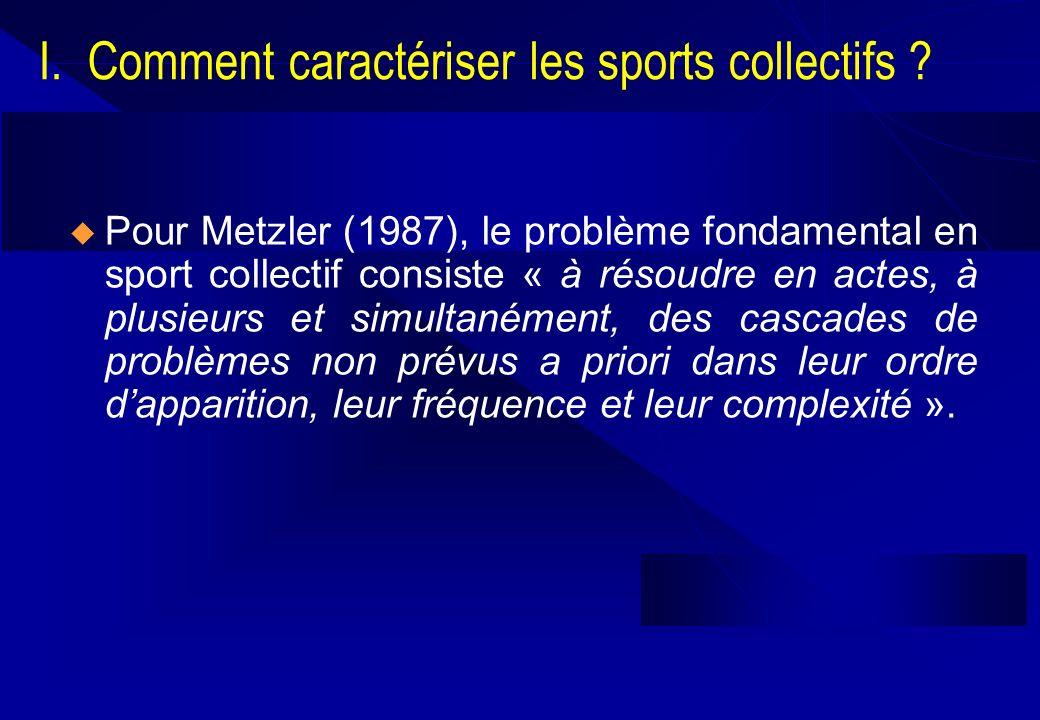 I. Comment caractériser les sports collectifs ? Pour Metzler (1987), le problème fondamental en sport collectif consiste « à résoudre en actes, à plus