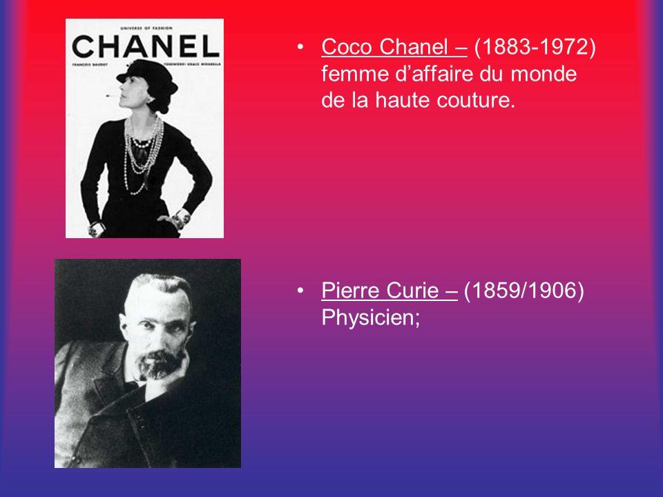 Coco Chanel – (1883-1972) femme daffaire du monde de la haute couture. Pierre Curie – (1859/1906) Physicien;