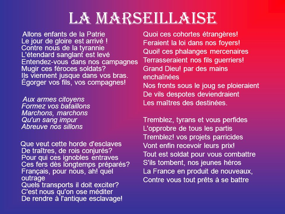 La Marseillaise Allons enfants de la Patrie Le jour de gloire est arrivé ! Contre nous de la tyrannie L'étendard sanglant est levé Entendez-vous dans