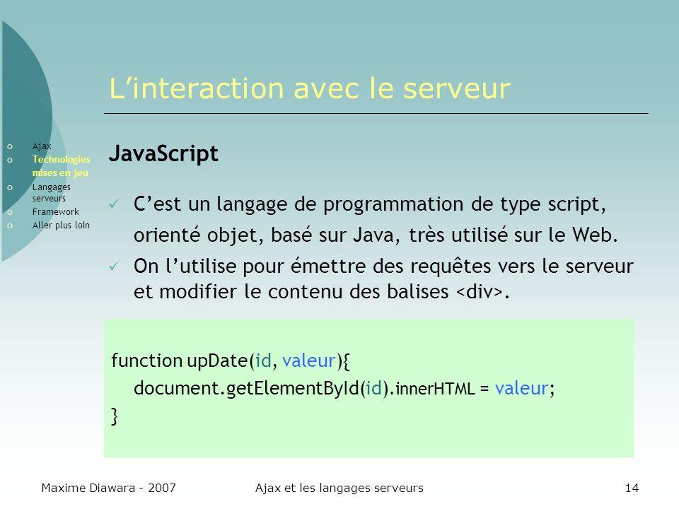 Maxime Diawara - 2007Ajax et les langages serveurs14 Linteraction avec le serveur JavaScript Cest un langage de programmation de type script, orienté