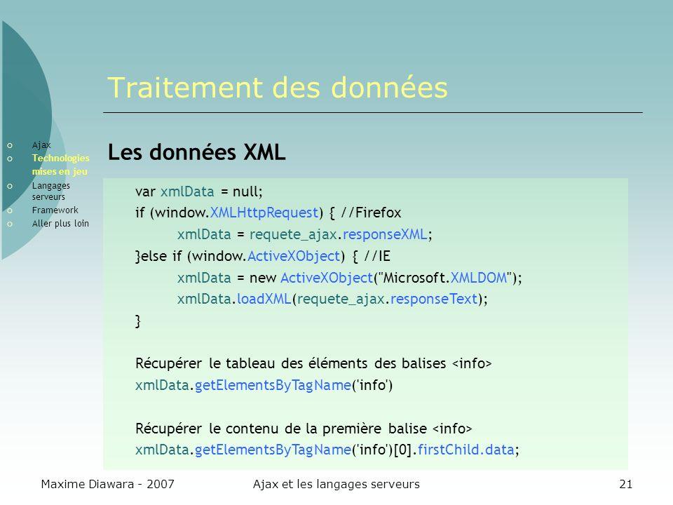 Maxime Diawara - 2007Ajax et les langages serveurs21 Traitement des données Les données XML var xmlData = null; if (window.XMLHttpRequest) { //Firefox xmlData = requete_ajax.responseXML; }else if (window.ActiveXObject) { //IE xmlData = new ActiveXObject( Microsoft.XMLDOM ); xmlData.loadXML(requete_ajax.responseText); } Récupérer le tableau des éléments des balises xmlData.getElementsByTagName( info ) Récupérer le contenu de la première balise xmlData.getElementsByTagName( info )[0].firstChild.data; Ajax Technologies mises en jeu Langages serveurs Framework Aller plus loin