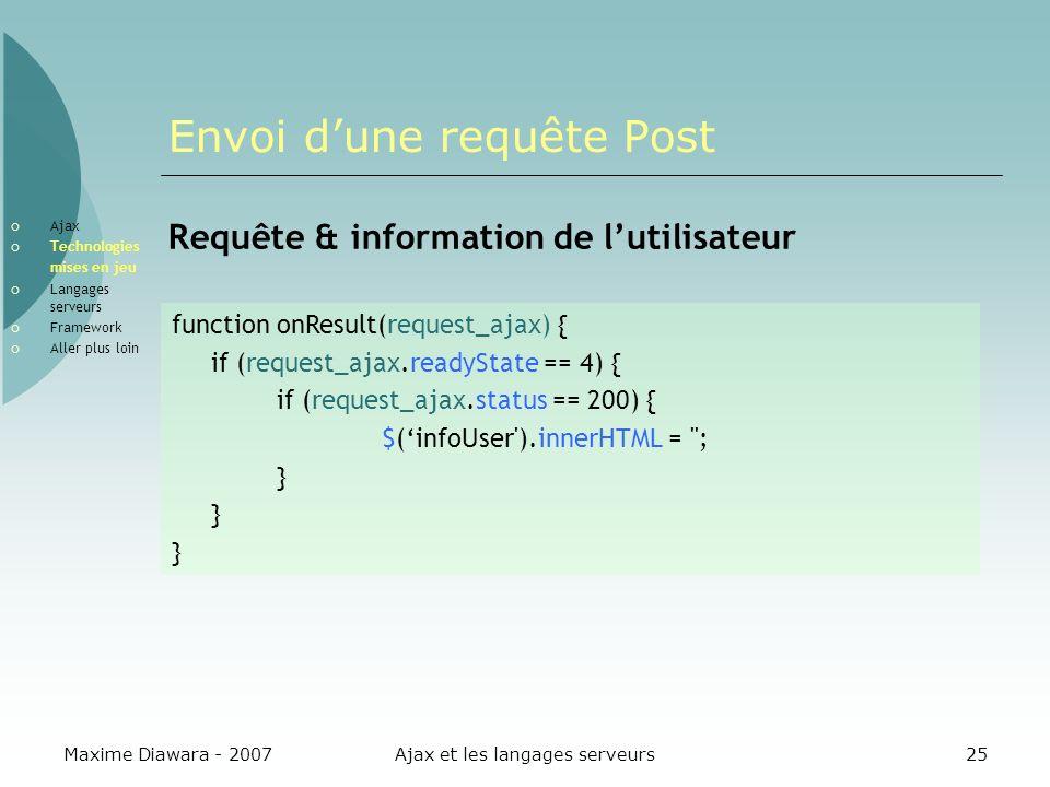Maxime Diawara - 2007Ajax et les langages serveurs25 Envoi dune requête Post Requête & information de lutilisateur function onResult(request_ajax) { if (request_ajax.readyState == 4) { if (request_ajax.status == 200) { $(infoUser ).innerHTML = ; } Ajax Technologies mises en jeu Langages serveurs Framework Aller plus loin