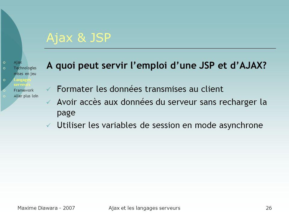 Maxime Diawara - 2007Ajax et les langages serveurs26 Ajax & JSP A quoi peut servir lemploi dune JSP et dAJAX? Formater les données transmises au clien