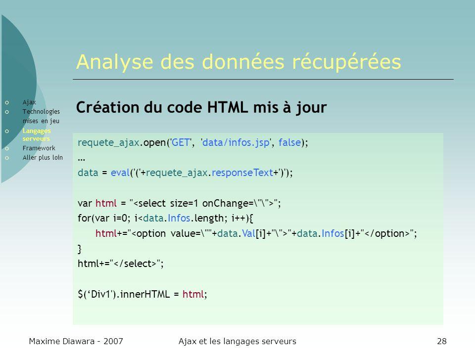 Maxime Diawara - 2007Ajax et les langages serveurs28 Analyse des données récupérées Création du code HTML mis à jour requete_ajax.open( GET , data/infos.jsp , false); … data = eval( ( +requete_ajax.responseText+ ) ); var html = ; for(var i=0; i<data.Infos.length; i++){ html+= +data.Infos[i]+ ; } html+= ; $(Div1 ).innerHTML = html; Ajax Technologies mises en jeu Langages serveurs Framework Aller plus loin