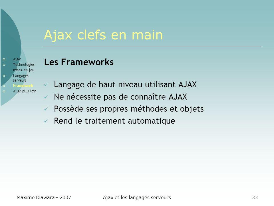 Maxime Diawara - 2007Ajax et les langages serveurs33 Ajax clefs en main Les Frameworks Langage de haut niveau utilisant AJAX Ne nécessite pas de connaître AJAX Possède ses propres méthodes et objets Rend le traitement automatique Ajax Technologies mises en jeu Langages serveurs Framework Aller plus loin