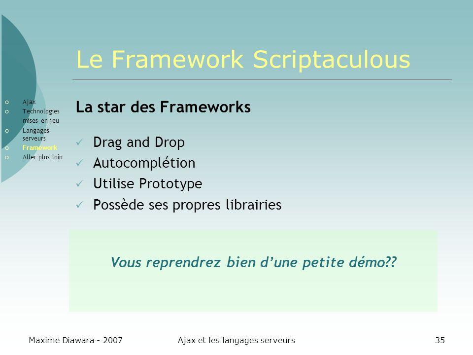 Maxime Diawara - 2007Ajax et les langages serveurs35 Le Framework Scriptaculous La star des Frameworks Drag and Drop Autocomplétion Utilise Prototype
