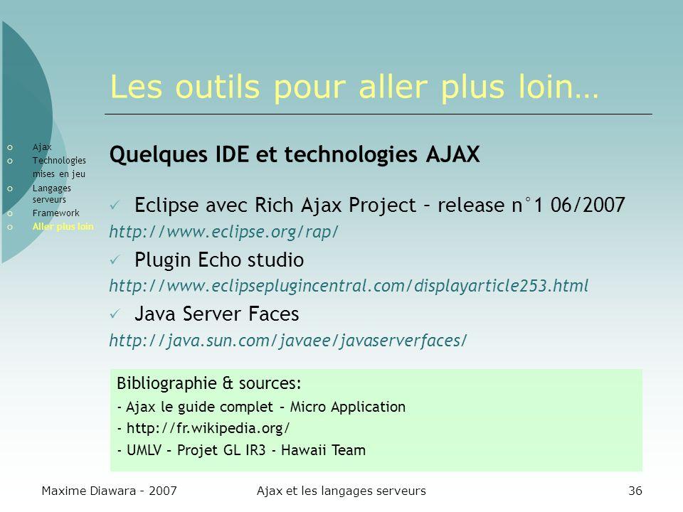 Maxime Diawara - 2007Ajax et les langages serveurs36 Les outils pour aller plus loin… Quelques IDE et technologies AJAX Eclipse avec Rich Ajax Project – release n°1 06/2007 http://www.eclipse.org/rap/ Plugin Echo studio http://www.eclipseplugincentral.com/displayarticle253.html Java Server Faces http://java.sun.com/javaee/javaserverfaces/ Ajax Technologies mises en jeu Langages serveurs Framework Aller plus loin Bibliographie & sources: - Ajax le guide complet – Micro Application - http://fr.wikipedia.org/ - UMLV – Projet GL IR3 - Hawaii Team