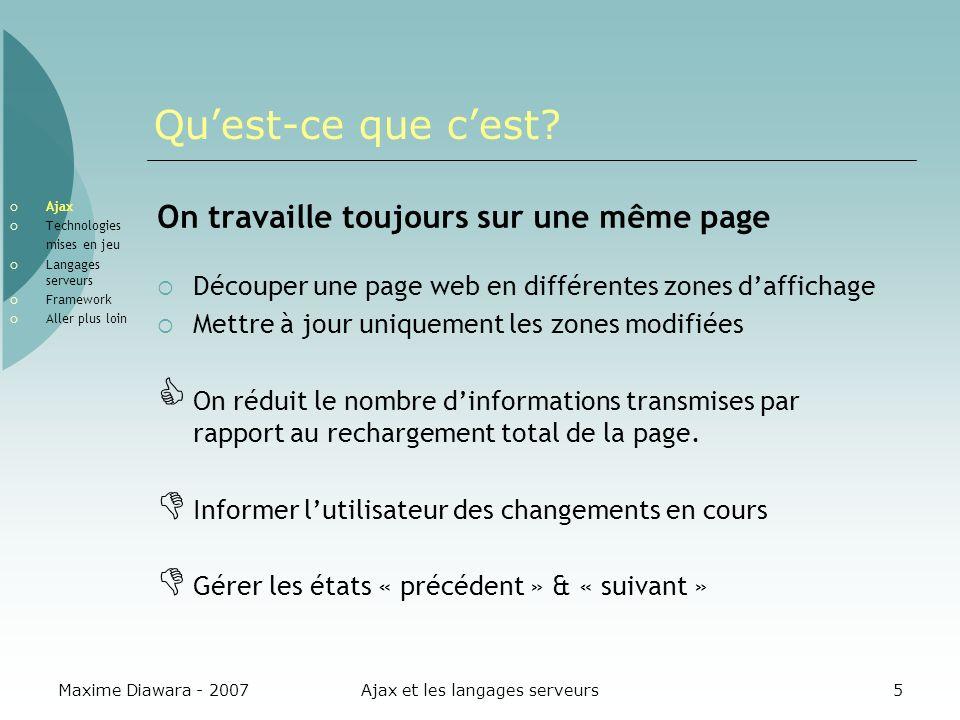 Maxime Diawara - 2007Ajax et les langages serveurs16 LObjet XMLHttpRequest XMLHttpRequest Objet Javascript Réalise des requêtes vers le serveur web.