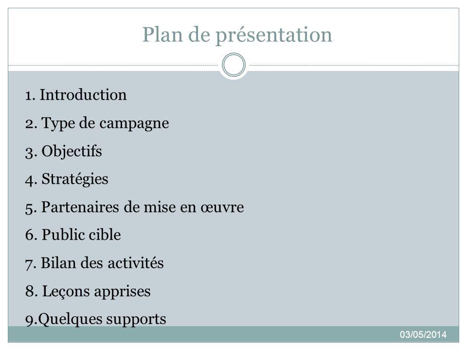 Plan de présentation 03/05/2014 1. Introduction 2. Type de campagne 3. Objectifs 4. Stratégies 5. Partenaires de mise en œuvre 6. Public cible 7. Bila