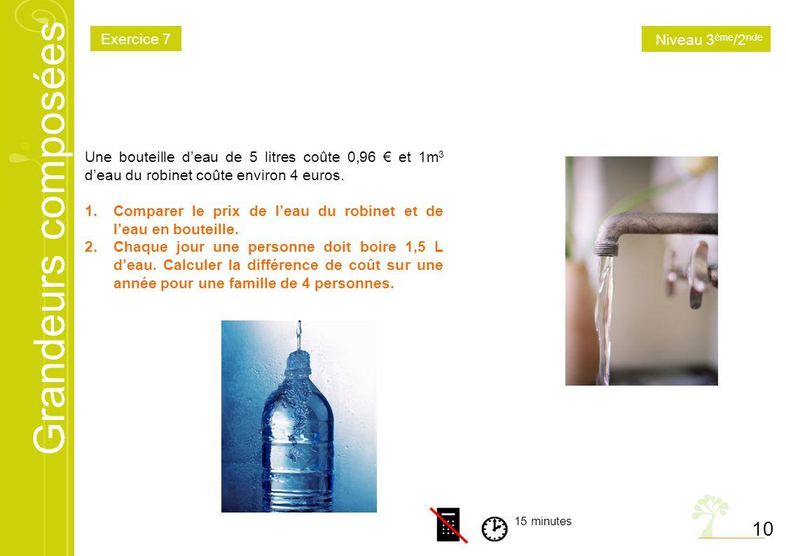 Grandeurs composées 10 15 minutes Une bouteille deau de 5 litres coûte 0,96 et 1m 3 deau du robinet coûte environ 4 euros. 1.Comparer le prix de leau