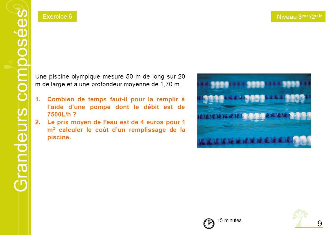 Grandeurs composées 9 15 minutes Une piscine olympique mesure 50 m de long sur 20 m de large et a une profondeur moyenne de 1,70 m. 1.Combien de temps