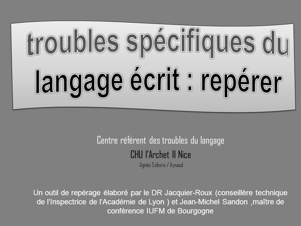 Centre référent des troubles du langage CHU lArchet II Nice Agnès Szikora / Aynaud Un outil de repérage élaboré par le DR Jacquier-Roux (conseillère t