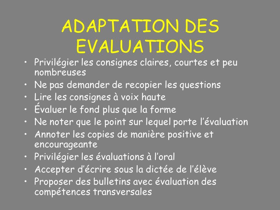ADAPTATION DES EVALUATIONS Privilégier les consignes claires, courtes et peu nombreuses Ne pas demander de recopier les questions Lire les consignes à