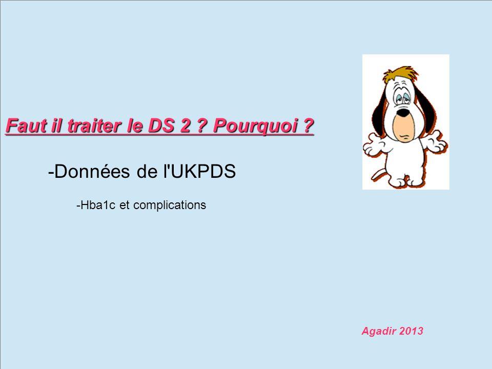 Faut il traiter le DS 2 ? Pourquoi ? -Données de l UKPDS -Hba1c et complications Agadir 2013