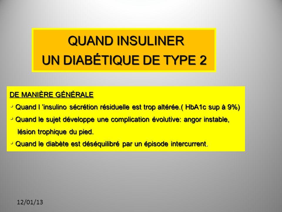 12/01/13 QUAND INSULINER QUAND INSULINER UN DIABÉTIQUE DE TYPE 2 DE MANIÈRE GÉNÉRALE Quand l insulino sécrétion résiduelle est trop altérée.( HbA1c sup à 9%) Quand l insulino sécrétion résiduelle est trop altérée.( HbA1c sup à 9%) Quand le sujet développe une complication évolutive: angor instable, Quand le sujet développe une complication évolutive: angor instable, lésion trophique du pied.