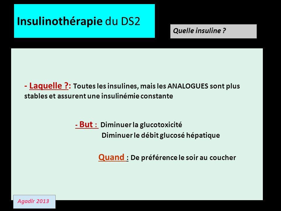 12/01/13 Insulinothérapie du DS2 - Laquelle ?: Toutes les insulines, mais les ANALOGUES sont plus stables et assurent une insulinémie constante - But : Diminuer la glucotoxicité Diminuer le débit glucosé hépatique Quand : De préférence le soir au coucher Quelle insuline .